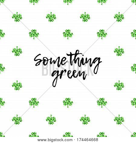Saint Patricks Day greeting card with sparkled green clover leaves and text. Inscription - Something green