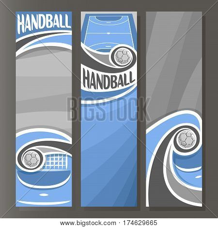 Vector Vertical Banners for Handball: 3 cartoon template for title text on handball theme, blue sports court with flying in goal gate ball, abstract vertical banner for advertising on grey background.