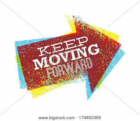 Keep moving forward creative bright vector design arrow grunge illustration for motivation card or poster.