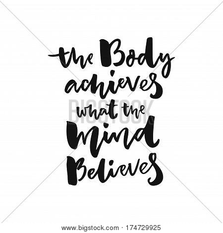 The body achieves what the mind believes. Sport motivation poster with brush lettering, black words isolated on white background.