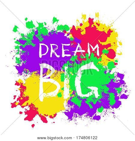 Grunge Lettering Dream Big. Burst Painted Background. Grungy words. Brush stroke design element for T-shirt, hoodie, tote bag print. Splattered blots painting. Colorful vector illustration.