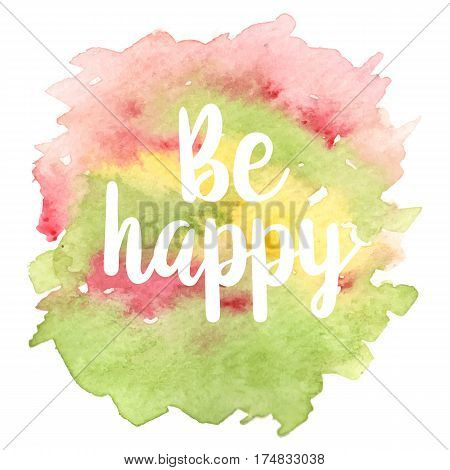 Inspirational quote Be happy on different colored watercolor strokes background. Modern calligraphy text. Vector illustration for posters, t-shirts and cards