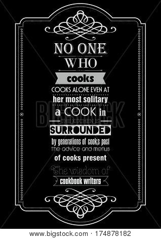 Food quote. Typographic food quotes for the menu. No one who cooks, cooks alone. Even at her most solitary, a cook in the kitchen is surrounded by generations of cooks past, the advice and menus of cooks present, the wisdom of cookbook writers.