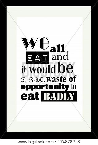 Food quote. Typographic food quotes for the menu. We all eat and it would be a sad waste of opportunity to eat badly.