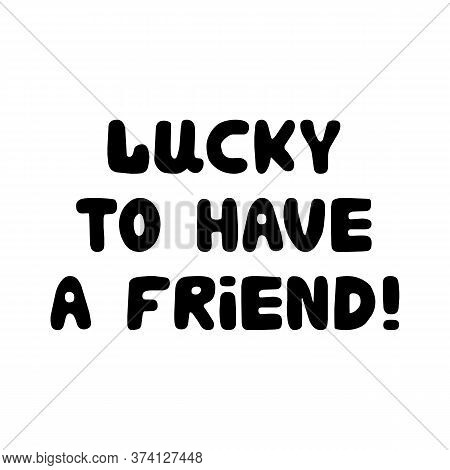 Lucky To Have A Friend. Cute Hand Drawn Bauble Lettering. Isolated On White Background. Vector Stock