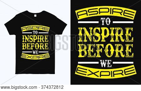 Aspire To Inspire Before We Expire. Inspirational Quote Typography T Shirt Design.