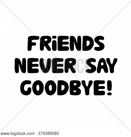 Friends Never Say Goodbye. Cute Hand Drawn Bauble Lettering. Isolated On White Background. Vector St