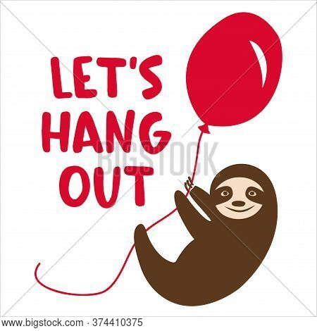 Smiling Sloth With Balloon And Saying Let's Hang Out.  Hand Drawn Vector Illustration With Flying An