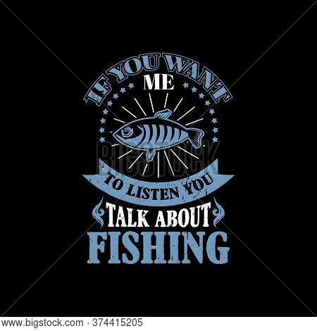 If You Want Me To Listen You Talk About Fishing - Fishing T Shirts Design,vector Graphic, Typographi