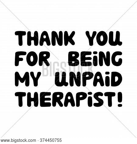 Thank You For Being My Unpaid Therapist. Cute Hand Drawn Bauble Lettering. Isolated On White Backgro