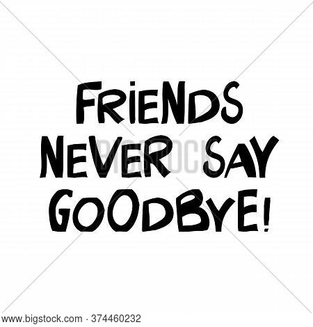 Friends Never Say Goodbye. Cute Hand Drawn Lettering In Modern Scandinavian Style. Isolated On White