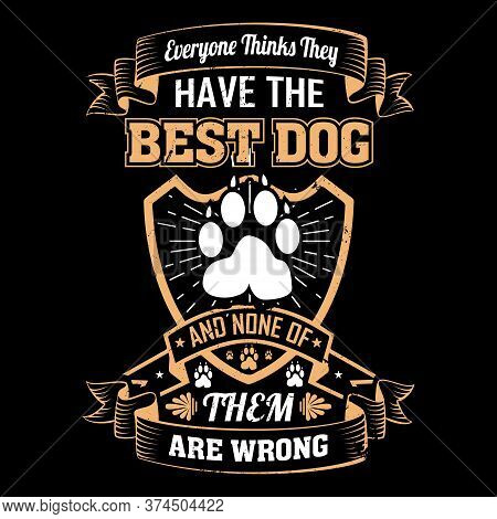 Everyone Thinks They Have The Best Dog And None Of Them Are Wrong - Dog T Shirts Design,vector Graph