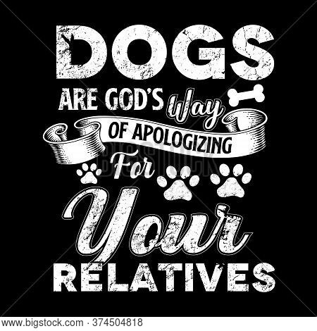 Dog Quote Design - Dogs Are God's Way Of Apologizing For Your Relatives - Vector - Design For T Shir