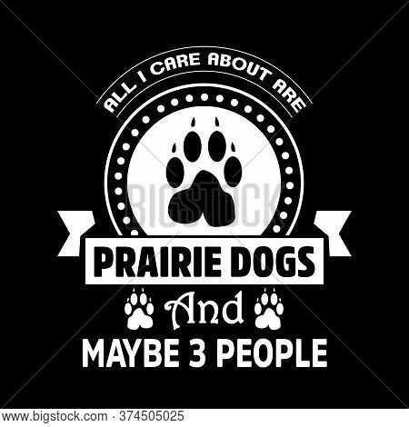 All I Care About Are Prairie Dogs And Maybe 3 People - Dog T Shirt T Shirts Design,vector Graphic, T