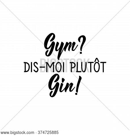 Gym Rather Tell Me Gin In French. Ink Illustration. Modern Brush Calligraphy. Isolated On White Back