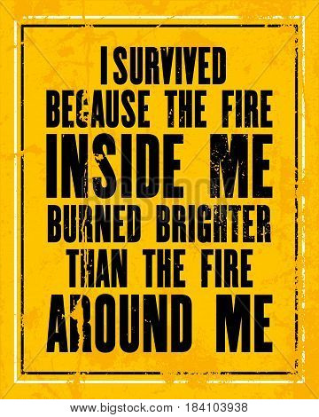 Inspiring motivation quote with text I Survived Because The Fire Inside Me Burned Brighter Than The Fire Around Me. Vector typography poster design concept. Distressed old metal sign texture.