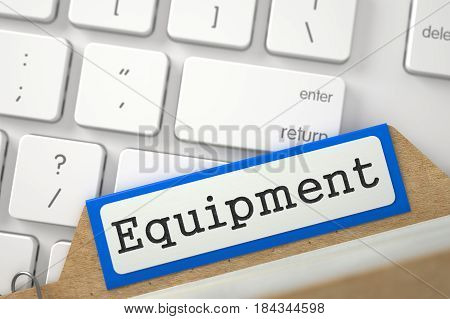 Equipment Concept. Word on Blue Folder Register of Card Index. Closeup View. Selective Focus. 3D Rendering.