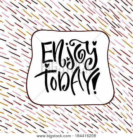 Enjoy today. Hand lettering calligraphy. Inspirational phrase. Vector illustration for print design