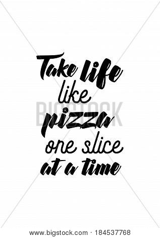 Calligraphy Inspirational quote about Pizza. Pizza Quote. Take life like pizza, one slice at a time.
