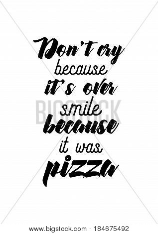 Calligraphy Inspirational quote about Pizza. Pizza Quote. Don't cry because it's over, smile because it was pizza.