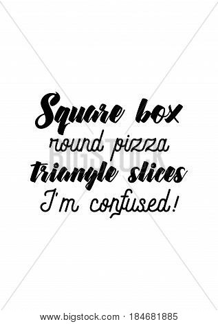 Calligraphy Inspirational quote about Pizza. Pizza Quote. Square box, round pizza, triangle slices. I'm confused!