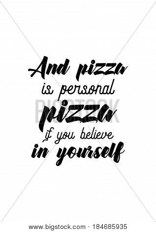 Calligraphy Inspirational quote about Pizza. Pizza Quote. And pizza is personal pizza if you believe in yourself.