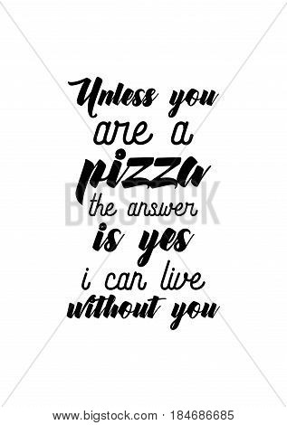 Calligraphy Inspirational quote about Pizza. Pizza Quote. Unless you are a pizza, the answer is yes, I can live without you.