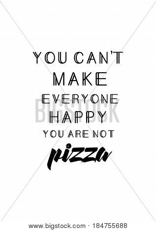 Calligraphy Inspirational quote about Pizza. Pizza Quote. You can't make everyone happy, you are not pizza.