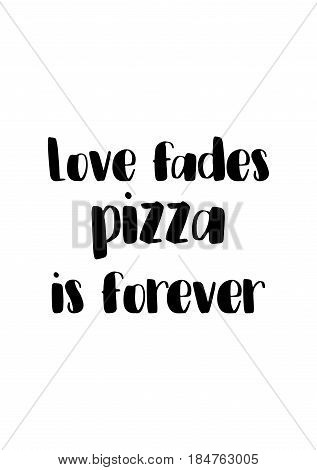 Calligraphy Inspirational quote about Pizza. Pizza Quote. Love fades pizza is forever.