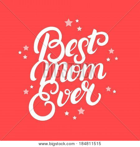 Best Mom Ever hand written lettering. Modern brush calligraphy for greeting card, poster, photo overlay. Mothers Day design. Inspirational quote. Vector illustration.