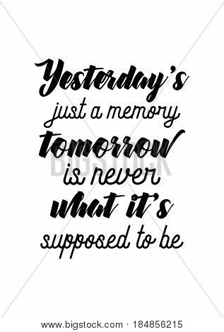Lettering quotes motivation about life quote. Calligraphy Inspirational quote. Yesterday's just a memory, tomorrow is never what it's supposed to be.