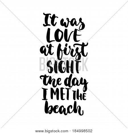 It was love at first sight the day i met the beach - hand drawn lettering quote isolated on the white background. Fun brush ink inscription for photo overlays greeting card or t-shirt print poster