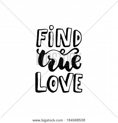 Find true love - hand drawn lettering quote isolated on the white background. Fun brush ink inscription for photo overlays greeting card or t-shirt print poster design