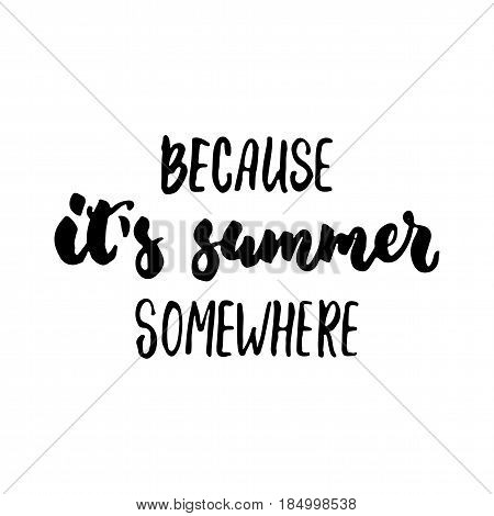 Because it's summer somewhere - hand drawn lettering quote isolated on the white background. Fun brush ink inscription for photo overlays greeting card or t-shirt print poster design