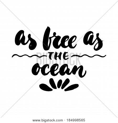 As free as the ocean - hand drawn lettering quote isolated on the white background. Fun brush ink inscription for photo overlays greeting card or t-shirt print poster design