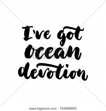I've got ocean devotion - hand drawn lettering quote isolated on the white background. Fun brush ink inscription for photo overlays, greeting card or t-shirt print, poster design