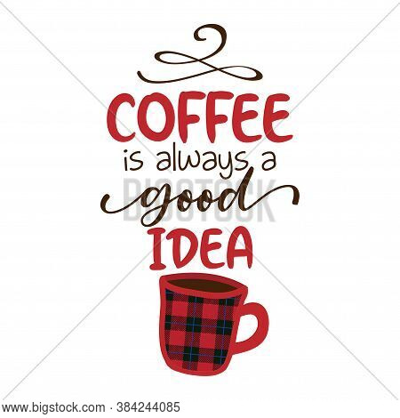 Coffee Is Always A Good Idea - Funny Saying For Busy Mothers With Coffee Cup. Good For Scrap Booking
