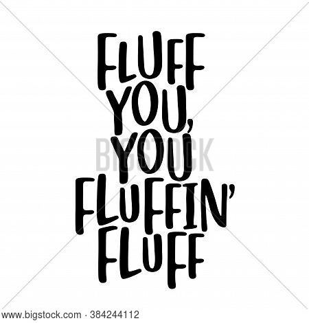 Fluff You, You Fluffing Fluff - Sassy Calligraphy Phrase For Antisocial People. Hand Drawn Lettering
