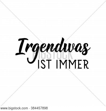 Irgendwas Ist Immer. German Text: Something Is Always.. Lettering. Vector Illustration. Element For