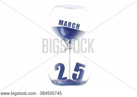March 25th. Day 25 Of Month, Hour Glass And Calendar Concept. Sand Glass On White Background With Ca
