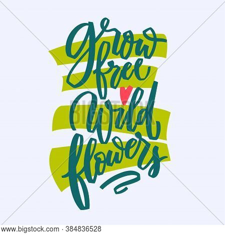 Grow Free Wild Flowers Hand Lettering Illustration. Calligraphy Brush Illustration For Print T Shirt