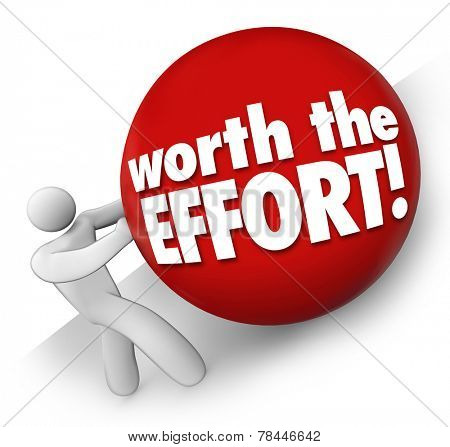 Worth the Effort words on a ball rolled uphill by a man, worker or person to illustrate a difficult or challenging job, task or project with rewarding or fulfilling results poster