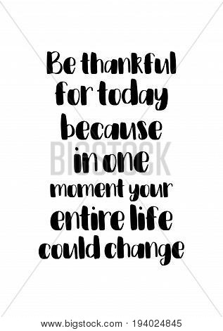 Vector hand drawn motivational and inspirational quote. Happy thanksgiving day. Be thankful for today, because in one moment your entire life could change.