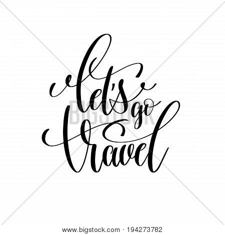let's go travel black and white hand lettering positive quote, typography text poster, calligraphy vector illustration
