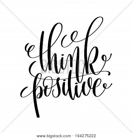 think positive black and white ink lettering positive quote, motivational and inspirational phrase, calligraphy vector illustration