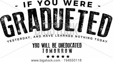 If you were graduated yesterday, and have learned nothing today, you will be uneducated tomorrow.