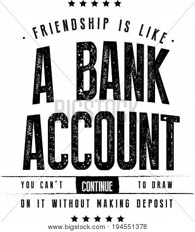 friendship is like a bank account you can't continue to draw on it without making deposit