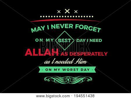 may i never forget on my best day i need Allah as desperately as i needed him on my worst day