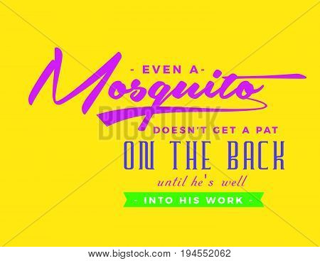 Even a mosquito doesn't get a pat on the back until he's well into his work.