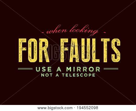 When looking for faults use a mirror, not a telescope